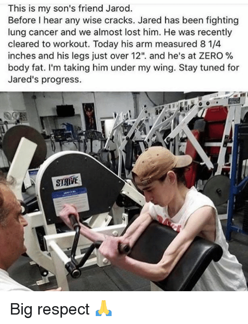 """Respect, Zero, and Lost: This is my son's friend Jarod.  Before I hear any wise cracks. Jared has been fighting  lung cancer and we almost lost him. He was recently  cleared to workout. Today his arm measured 8 1/4  inches and his legs Just over 12"""", and he's at ZERO %  body fat. I'm taking him under my wing. Stay tuned for  Jared's progress.  SIRIVE Big respect 🙏"""