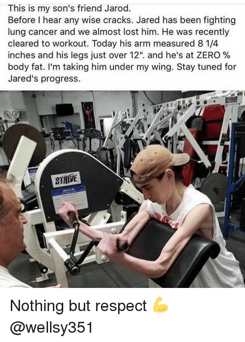 """Gym, Respect, and Zero: This is my son's friend Jarod.  Before I hear any wise cracks. Jared has been fighting  lung cancer and we almost lost him. He was recently  cleared to workout. Today his arm measured 8 1/4  inches and his legs Just over 12"""", and he's at ZERO %  body fat. I'm taking him under my wing. Stay tuned for  Jared's progress  STRVE Nothing but respect 💪 @wellsy351"""