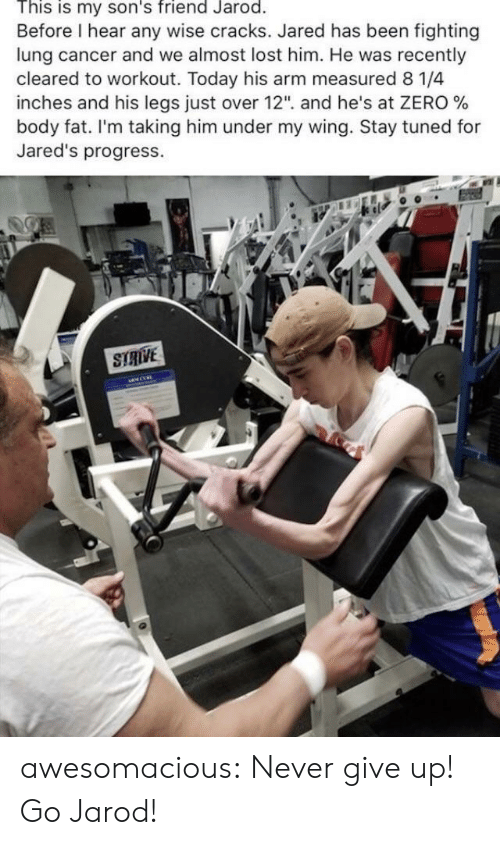 """Tuned: This is my son's friend Jarod.  Before I hear any wise cracks. Jared has been fighting  lung cancer and we almost lost him. He was recently  cleared to workout. Today his arm measured 8 1/4  inches and his legs Just over 12"""", and he's at ZERO %  body fat. I'm taking him under my wing. Stay tuned for  Jared's progress.  STRIVE awesomacious:  Never give up! Go Jarod!"""