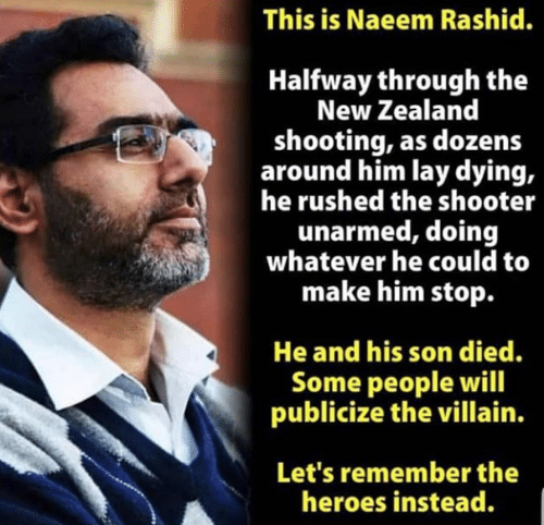 Halfway Through: This is Naeem Rashid.  Halfway through the  New Zealand  shooting, as dozens  around him lay dying,  he rushed the shooter  unarmed, doing  whatever he could to  make him stop.  He and his son died.  Some people will  publicize the villain.  Let's remember the  heroes instead.