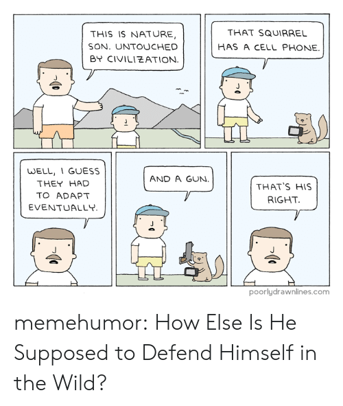 Phone, Tumblr, and Blog: THIS IS NATURE,  SON. UNTOUCHED  BY CIVILIEATION  THAT SQUIRRE  HAS A CELL PHONE  WELL, 1 GUESS  THEY HAD  TO ADAPT  EVENTUALLY  AND A GUN.  THAT'S HIS  RIGHT  poorlydrawnlines.com memehumor:  How Else Is He Supposed to Defend Himself in the Wild?
