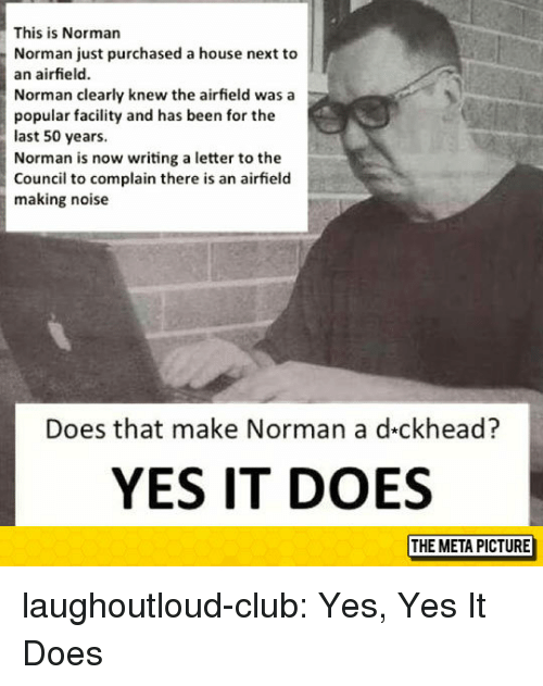 Norman: This is Norman  Norman just purchased a house next to  an airfield.  Norman clearly knew the airfield was a  popular facility and has been for the  last 50 years.  Norman is now writing a letter to the  Council to complain there is an airfield  making noise  Does that make Norman a d-ckhead?  YES IT DOES laughoutloud-club:  Yes, Yes It Does