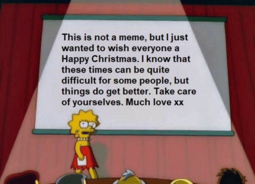difficult: This is not a meme, but I just  wanted to wish everyone a  Happy Christmas. I know that  these times can be quite  difficult for some people, but  things do get better. Take care  of yourselves. Much love xx