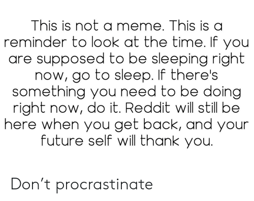 Future, Go to Sleep, and Meme: This is not a meme. This is a  reminder to look at the time. If you  are supposed to be sleeping right  now, go to sleep. If there's  something you need to be doing  right now, do it. Reddit will still be  here when you get back, and your  future self will thank you. Don't procrastinate
