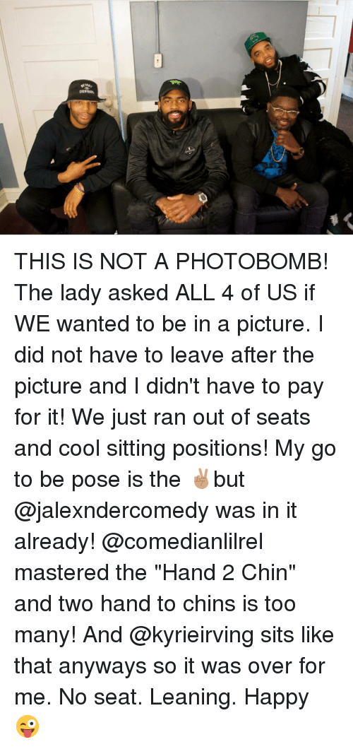 "Memes, Photobomb, and Cool: THIS IS NOT A PHOTOBOMB! The lady asked ALL 4 of US if WE wanted to be in a picture. I did not have to leave after the picture and I didn't have to pay for it! We just ran out of seats and cool sitting positions! My go to be pose is the ✌🏽but @jalexndercomedy was in it already! @comedianlilrel mastered the ""Hand 2 Chin"" and two hand to chins is too many! And @kyrieirving sits like that anyways so it was over for me. No seat. Leaning. Happy 😜"