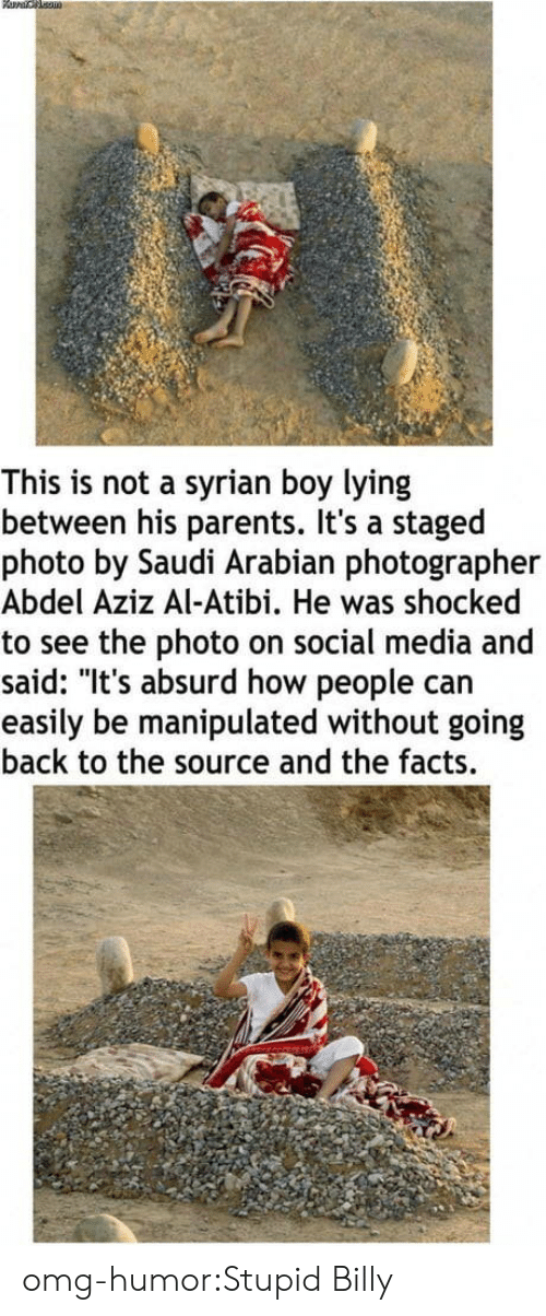 """Syrian: This is not a syrian boy lying  between his parents. It's a staged  photo by Saudi Arabian photographer  Abdel Aziz Al-Atibi. He was shocked  to see the photo on social media and  said: """"It's absurd how people carn  easily be manipulated without going  back to the source and the facts. omg-humor:Stupid Billy"""