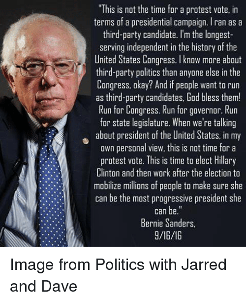 """third-party-candidates: """"This is not the time for a protest vote, in  terms of a presidential campaign. Iran as a  third-party candidate. I'm the longest-  serving independent in the history of the  United States Congress. I know more about  third-party politics than anyone else in the  Congress, okay? And if people want to run  as third-party candidates, God bless them!  Run for Congress. Run for governor. Run  for state legislature. When we're talking  about president of the United States, in my  own personal view, this is not time for a  protest vote. This is time to elect Hillary  Clinton and then wark after the election to  mobilize millions of people to make sure she  can be the most progressive president she  Bernie Sanders  9/16/16 Image from Politics with Jarred and Dave"""