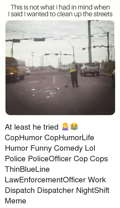 funny comedy: This is not what I had in mind when  I said I wanted to clean up the streets At least he tried 🤷♀️😂 CopHumor CopHumorLife Humor Funny Comedy Lol Police PoliceOfficer Cop Cops ThinBlueLine LawEnforcementOfficer Work Dispatch Dispatcher NightShift Meme