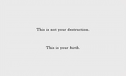Birth, This, and This Is: This is not your destruction  your birth  This is