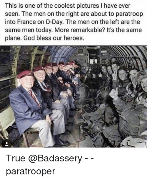 d-day: This is one of the coolest pictures I have ever  seen. The men on the right are about to paratroop  into France on D-Day. The men on the left are the  same men today. More remarkable? It's the same  plane. God bless our heroes.  3, True @Badassery - - paratrooper