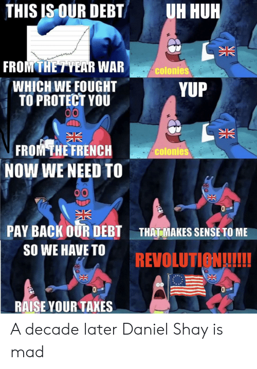 Huh, Taxes, and History: THIS IS OUR DEBT  UH HUH  NZ  Z  FROM THETYEAR WAR  colonies  WHICH WE FOUGHT  TO PROTECT YOU  YUP  FROM THE FRENCH  NOW WE NEED TO  colonies  PAY BACK OUR DEBT  THAT MAKES SENSE TO ME  SO WE HAVE TO  REVOLUTION!!!  RAISE YOUR TAXES  NZ A decade later Daniel Shay is mad