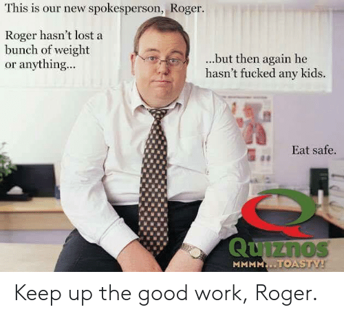 Roger, Lost, and Work: This is our new spokesperson, Roger.  Roger hasn't lost a  bunch of weight  or anything...  ...but then again he  hasn't fucked any kids.  Eat safe. Keep up the good work, Roger.