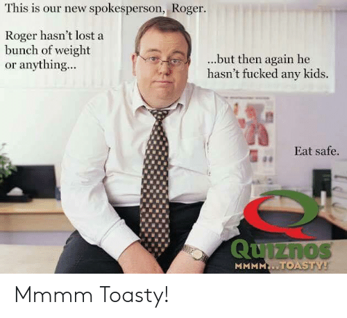 Toasty: This is our new spokesperson, Roger  Roger hasn't lost a  bunch of weight  or anything...  ...but then again he  hasn't fucked any kids.  Eat safe  1 Mmmm Toasty!