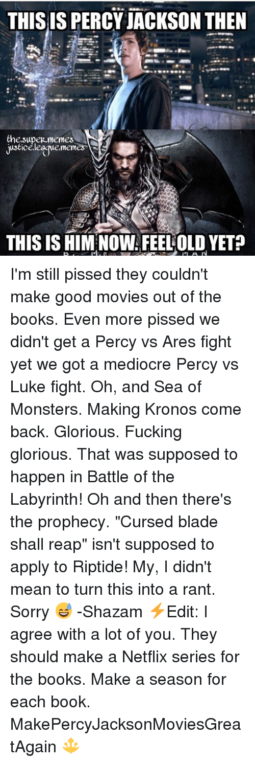 """Bladee: THIS IS PERCY JACKSON THEN  Che.supez memes  justiceleegue.memes  THIS IS HIM NOW FEELOLD YET? I'm still pissed they couldn't make good movies out of the books. Even more pissed we didn't get a Percy vs Ares fight yet we got a mediocre Percy vs Luke fight. Oh, and Sea of Monsters. Making Kronos come back. Glorious. Fucking glorious. That was supposed to happen in Battle of the Labyrinth! Oh and then there's the prophecy. """"Cursed blade shall reap"""" isn't supposed to apply to Riptide! My, I didn't mean to turn this into a rant. Sorry 😅 -Shazam ⚡️Edit: I agree with a lot of you. They should make a Netflix series for the books. Make a season for each book. MakePercyJacksonMoviesGreatAgain 🔱"""