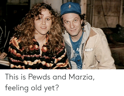 Feeling Old: This is Pewds and Marzia, feeling old yet?
