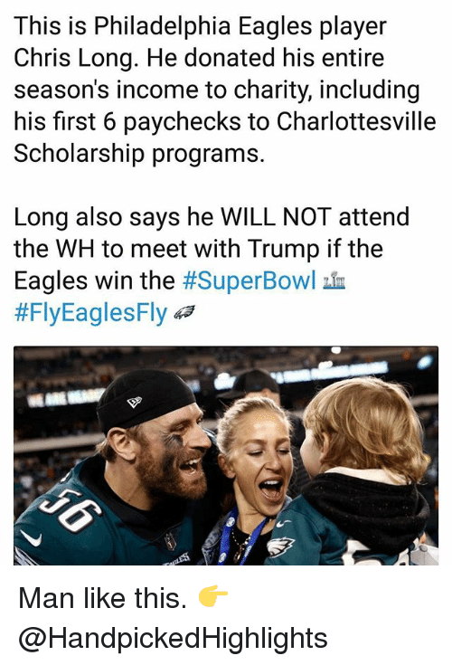 Philadelphia Eagles: This is Philadelphia Eagles player  Chris Long. He donated his entire  season's income to charity, including  his first 6 paychecks to Charlottesville  Scholarship programs.  Long also says he WILL NOT attend  the WH to meet with Trump if the  Eagles win the #SuperBowl血  #FlyEaglesFly 43 Man like this. 👉 @HandpickedHighlights