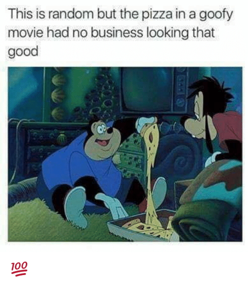 Goofy Movie: This is random but the pizza in a goofy  movie had no business looking that  good 💯