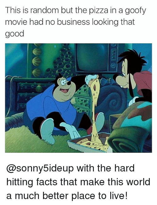Goofy Movie: This is random but the pizza in a goofy  movie had no business looking that  good @sonny5ideup with the hard hitting facts that make this world a much better place to live!