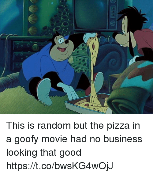 Goofy Movie: This is random but the pizza in a goofy movie had no business looking that good https://t.co/bwsKG4wOjJ