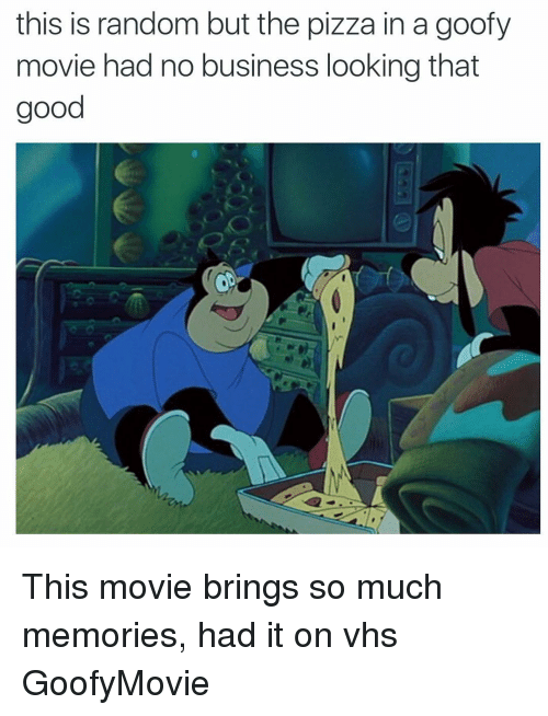 Goofy Movie: this is random but the pizza in a goofy  movie had no business looking that  good This movie brings so much memories, had it on vhs GoofyMovie