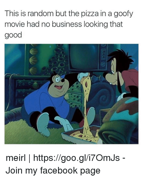 Goofy Movie: This is random but the pizza in a goofy  movie had no business looking that  good meirl | https://goo.gl/i7OmJs - Join my facebook page