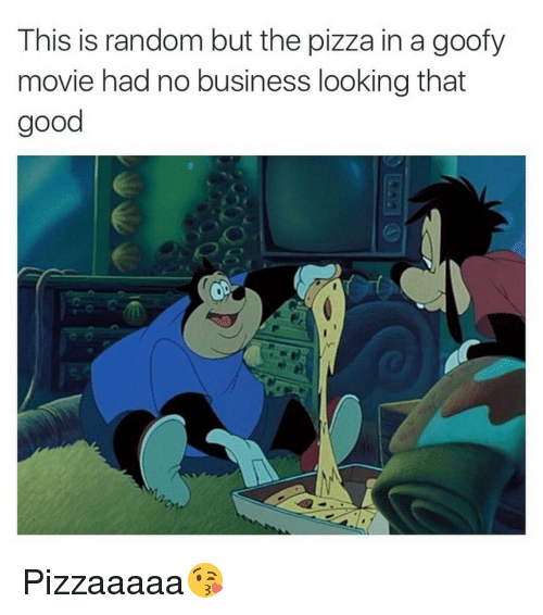 Goofy Movie: This is random but the pizza in a goofy  movie had no business looking that  good Pizzaaaaa😘