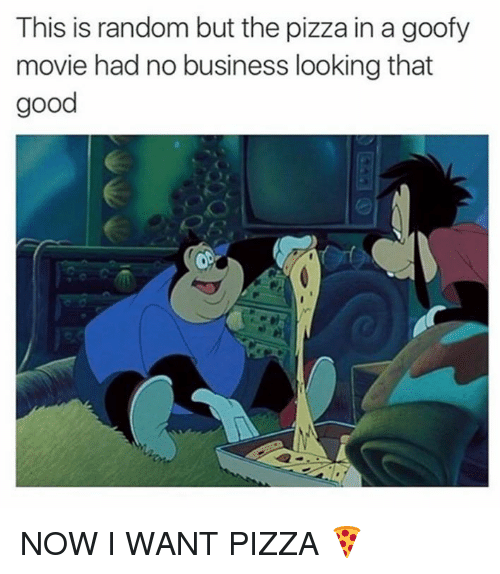 Goofy Movie: This is random but the pizza in a goofy  movie had no business looking that  good NOW I WANT PIZZA 🍕