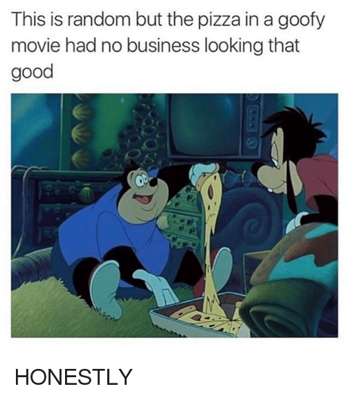 Goofy Movie: This is random but the pizza in a goofy  movie had no business looking that  good HONESTLY