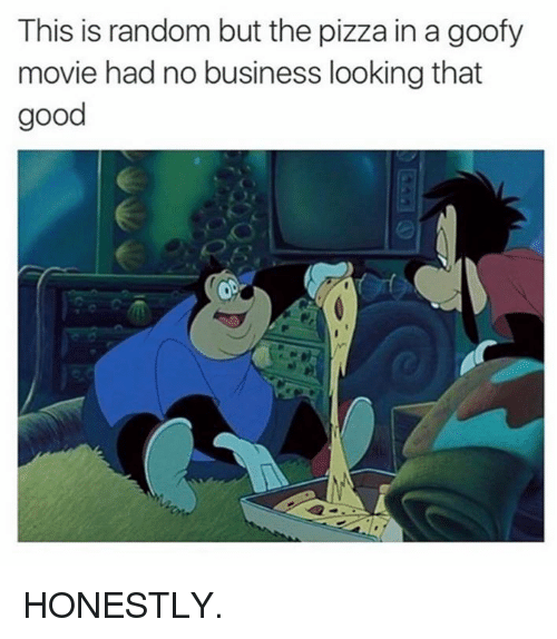 Goofy Movie: This is random but the pizza in a goofy  movie had no business looking that  good HONESTLY.