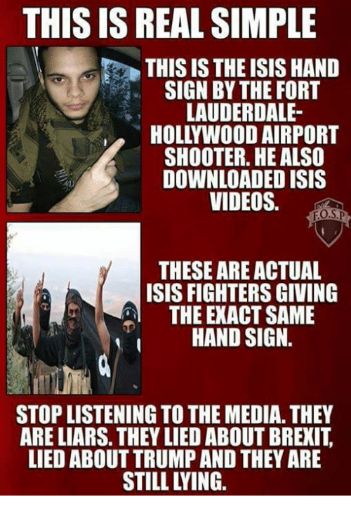 Hand Sign: THIS IS REAL SIMPLE  THIS IS THE ISIS HAND  SIGN BY THE FORT  LAUDERDALE-  HOLLYWOOD AIRPORT  SHOOTER. HE ALSO  DOWNLOADED ISIS  VIDEOS.  FO.SP  THESE ARE ACTUAL  ISIS FIGHTERS GIVING  THE EXACT SAME  HAND SIGN  STOP LISTENING TOTHE MEDIA.THEY  ARE LIARS. THEY LIED ABOUT BREXIT  LIED ABOUT TRUMP AND THEY ARE
