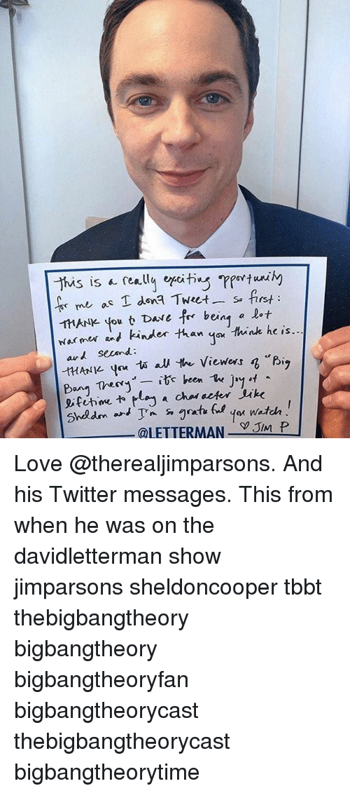 """juke: This is really efiting  me as T dona Tweet s. first  HANle you t Dave for being a lot  warmer and kinder than Think he is.  A second  """"Big  HANK. you 1A au the viewers  Bang Thery  it been  The  Jay  eifihme lay a chal deter Juke  Shedm an  @LETTERMAN  JIM P Love @therealjimparsons. And his Twitter messages. This from when he was on the davidletterman show jimparsons sheldoncooper tbbt thebigbangtheory bigbangtheory bigbangtheoryfan bigbangtheorycast thebigbangtheorycast bigbangtheorytime"""