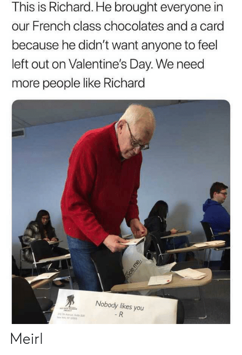 valentines: This is Richard. He brought everyone in  our French class chocolates and a card  because he didn't want anyone to feel  left out on Valentine's Day. We need  more people like Richard  Nobody likes you  - R  ycle me. Meirl