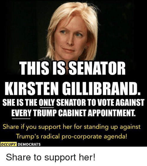Memes, Kirsten Gillibrand, and 🤖: THIS IS SENATOR  KIRSTEN GILLIBRAND  EVERYTRUMP CABINETAPPOINTMENT  Share if you support her for standing up against  Trump's radical pro-corporate agenda!  OCCUPY DEMOCRATS Share to support her!