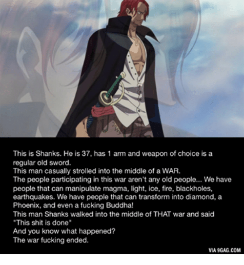 """shanks: This is Shanks. He is 37, has 1 arm and weapon of choice is a  regular old sword.  This man casually strolled into the middle of a WAR.  The people participating in this war aren't any old people... We have  people that can manipulate magma, light, ice, fire, blackholes,  earthquakes. We have people that can transform into diamond, a  Phoenix, and even a fucking Buddha!  This man Shanks walked into the middle of THAT war and said  """"This shit is done  And you know what happened?  The war fucking ended.  VIA9GAG.COM"""