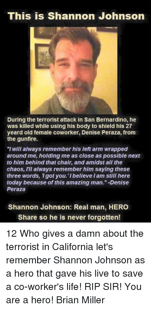 "The Terrorist: This is Shannon Johnson  During the terrorist attack in San Bernardino, he  was killed while using his body to shield his 27  yeard old female coworker, Denise Peraza, from  the gunfire.  ""I will always remember his left arm wrapped  around me, holding me as close as possible next  to him behind that chair, and amidst all the  chaos, I'll always remember him saying these  three words, Igot you. I believe Iam still here  today because of this amazing man."" Denise  Peraza  Shannon Johnson: Real man, HERO  Share so he is never forgotten! 12 Who gives a damn about the terrorist in California let's remember Shannon Johnson as a hero that gave his live to save a co-worker's life! RIP SIR! You are a hero! Brian Miller"
