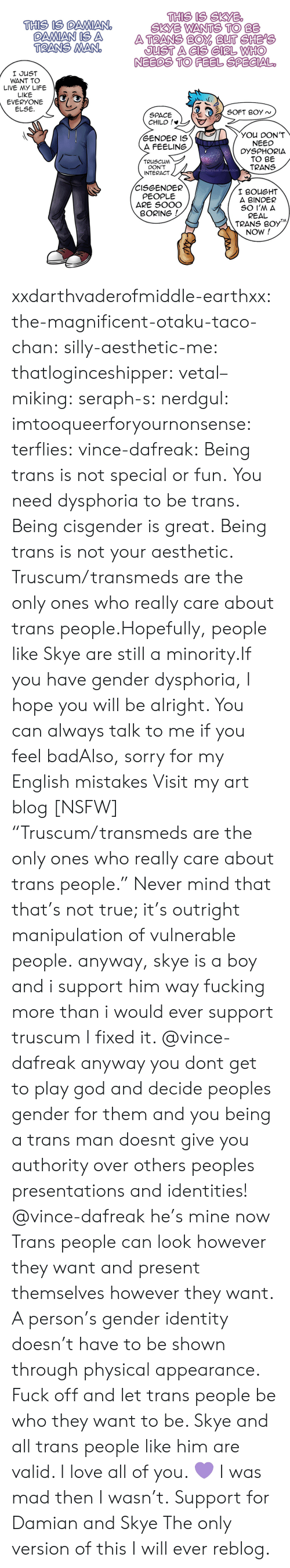 "Bad, Fucking, and God: THIS IS SKYB  SKYE WANTS TO BE  THIS IS DAMIANO  OAMAN IS A ATRANS BO BUT CHEPe  TRANS MAN  JUST A CIS GIRL WHHO  NEEDS TO FEEL SPECIAL  I JUST  WANT TO  LIVE MY LIFE  LIKE  EVERYONE /G  ELSE  SPACE  CHILD !*  YOU DON'T  NEED  DYSPHORIA  TO BE  TRANS  GENDER IS  A FEELING  TRUSCUM  DON'T  INTERACT  -DAFREAK.TUMBLR.COM  CISGENDER  PEOPLE  ARE SOOO  I BOUGHT  A BINDER  BORING  REAL  TRANS B0y  NOW! xxdarthvaderofmiddle-earthxx:  the-magnificent-otaku-taco-chan:  silly-aesthetic-me:  thatloginceshipper:   vetal–miking:  seraph-s:  nerdgul:  imtooqueerforyournonsense:  terflies:   vince-dafreak:  Being trans is not special or fun. You need dysphoria to be trans. Being cisgender is great. Being trans is not your aesthetic. Truscum/transmeds are the only ones who really care about trans people.Hopefully, people like Skye are still a minority.If you have gender dysphoria, I hope you will be alright. You can always talk to me if you feel badAlso, sorry for my English mistakes  Visit my art blog [NSFW]    ""Truscum/transmeds are the only ones who really care about trans people."" Never mind that that's not true; it's outright manipulation of vulnerable people.   anyway, skye is a boy and i support him way fucking more than i would ever support truscum  I fixed it.   @vince-dafreak anyway you dont get to play god and decide peoples gender for them and you being a trans man doesnt give you authority over others peoples presentations and identities!   @vince-dafreak he's mine now   Trans people can look however they want and present themselves however they want. A person's gender identity doesn't have to be shown through physical appearance. Fuck off and let trans people be who they want to be. Skye and all trans people like him are valid. I love all of you. 💜   I was mad then I wasn't.  Support for Damian and Skye  The only version of this I will ever reblog."
