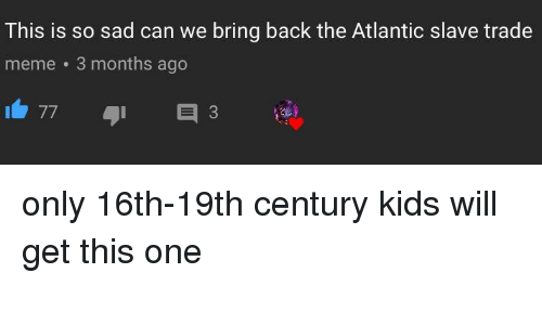 Meme, History, and Kids: This is so sad can we bring back the Atlantic slave trade  meme 3 months ago  773