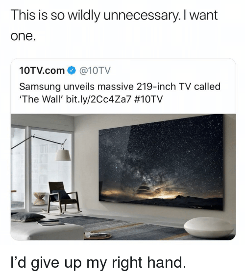 Funny, Samsung, and Com: This is so wildly unnecessary. I want  one  10TV.com@10TV  Samsung unveils massive 219-inch TV called  'The Wall, bit.ly/2Cc4Za7 I'd give up my right hand.