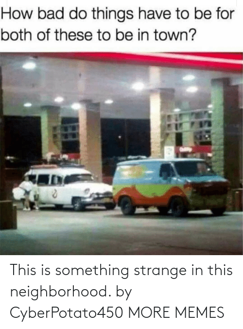 strange: This is something strange in this neighborhood. by CyberPotato450 MORE MEMES