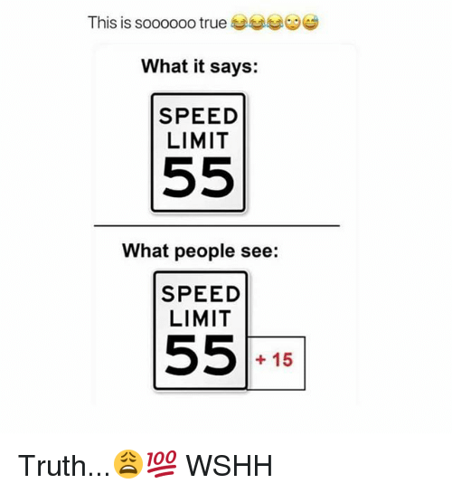 Memes, True, and Wshh: This is soooooo true tease  What it says:  SPEED  LIMIT  What people see:  SPEED  LIMIT  + 15 Truth...😩💯 WSHH