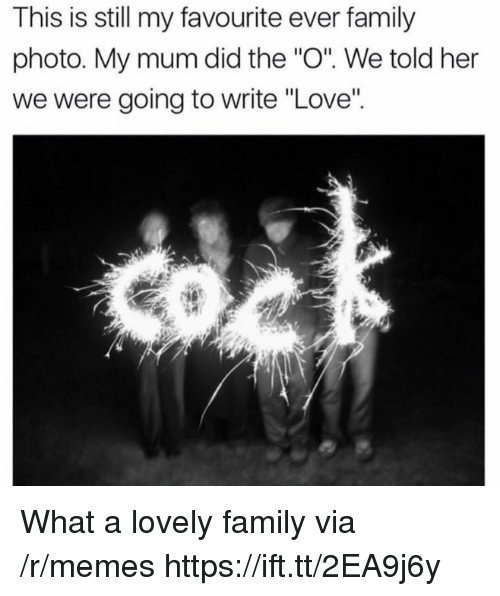 "Family, Love, and Memes: This is still my favourite ever family  photo. My mum did the ""O. We told her  we were going to write ""Love"" What a lovely family via /r/memes https://ift.tt/2EA9j6y"