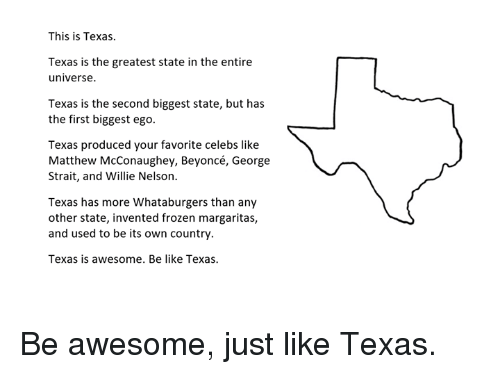 Awesomes: This is Texas.  Texas is the greatest state in the entire  universe  Texas is the second biggest state, but has  the first biggest ego.  Texas produced your favorite celebs like  Matthew McConaughey, Beyoncé, George  Strait, and Willie Nelson.  Texas has more Whataburgers than any  other state, invented frozen margaritas,  and used to be its own country.  Texas is awesome. Be like Texas. Be awesome, just like Texas.
