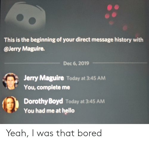Bored, Hello, and Yeah: This is the beginning of your direct message history with  @Jerry Maguire.  Dec 6, 2019  Jerry Maguire Today at 3:45 AM  You, complete me  Dorothy Boyd Today at 3:45 AM  You had me at hello Yeah, I was that bored