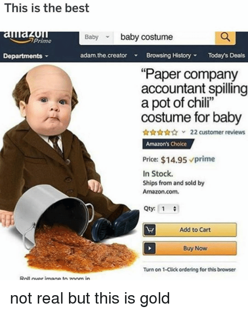 "Accountant: This is the best  auau  Departments  Baby baby costume  Prime  adam.the.creator Browsing HistoryTodays Deals  ""Paper company  accountant spilling  a pot of chili""  costume for baby  22 customer reviews  Amazon's Choice  Price: $14.95 prime  In Stock.  Ships from and sold by  Amazon.com.  Qty: 1  Add to Cart  Buy Now  Turn on 1-Click ordering for this browser  Roll uer imane toz0om in not real but this is gold"