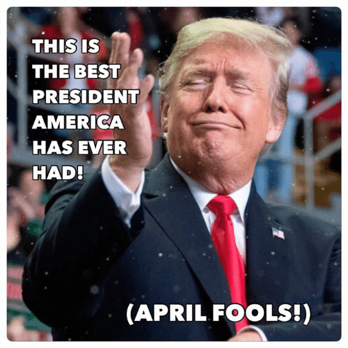 April Fools: THIS IS  THE BEST  PRESIDENT  AMERICA  HAS EVER  HAD  (APRIL FOOLS!)