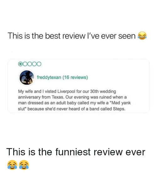 """Memes, Liverpool F.C., and Best: This is the best review I've ever seen  90000  freddytexan (16 reviews)  My wife and I visted Liverpool for our 30th wedding  anniversary from Texas. Our evening was ruined when a  man dressed as an adult baby called my wife a """"Mad yank  slut"""" because she'd never heard of a band called Steps. This is the funniest review ever 😂😂"""