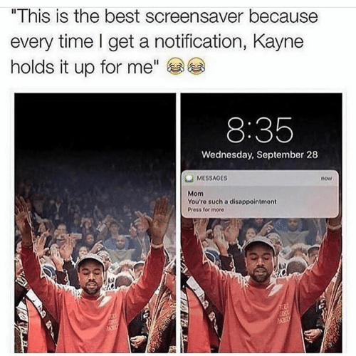 "Memes, Best, and Time: ""This is the best screensaver because  every time I get a notification, Kayne  holds it up for me""  8:35  Wednesday, September 28  MESSAGES  Mom  You'ro such a disappointmont  now  Press for more"