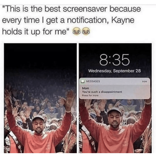 """Best, Time, and Wednesday: """"This is the best screensaver because  every time l get a notification, Kayne  holds it up for me""""  8:35  Wednesday, September 28  MESSAGES  now  Mom  You'ro such a disappointment  Press for more"""