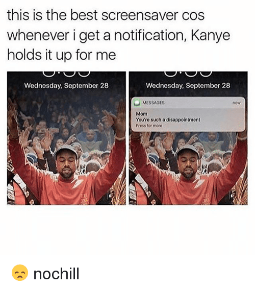 Funny, Kanye, and Best: this is the best screensaver cos  whenever i get a notification, Kanye  holds it up for me  Wednesday, September 28  Wednesday, September 28  MESSAGES  now  Mom  You'ro such a disappointment  Press for more 😞 nochill