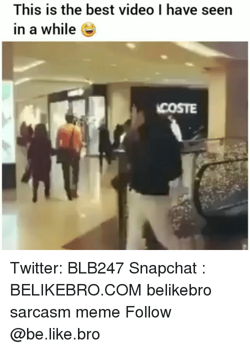Be Like, Meme, and Memes: This is the best video I have seen  in a while e  COSTE Twitter: BLB247 Snapchat : BELIKEBRO.COM belikebro sarcasm meme Follow @be.like.bro